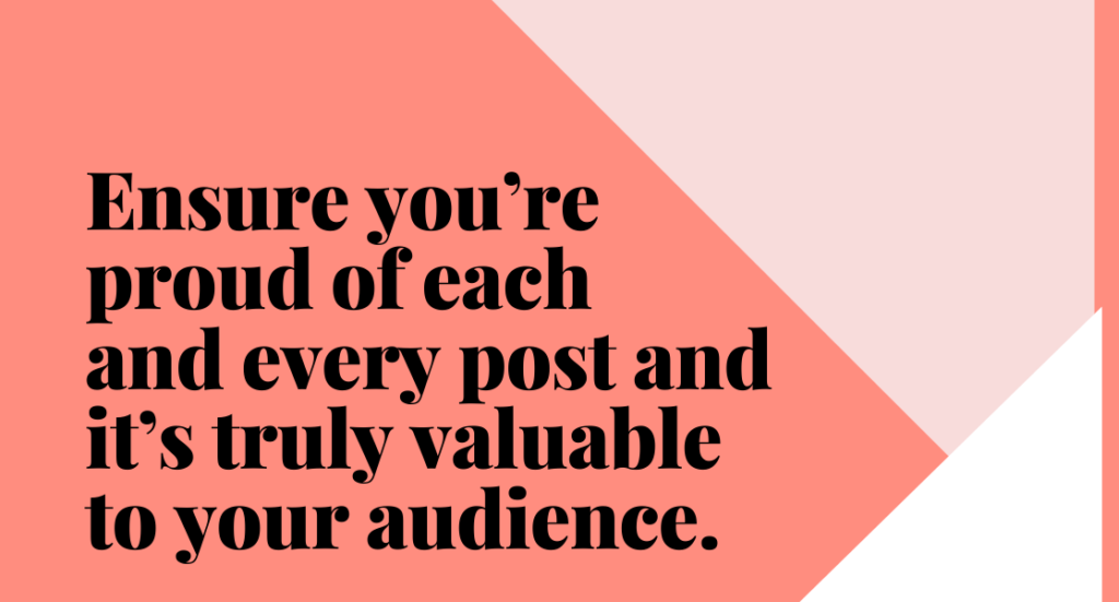 Text on plain background. Text reads: ensure you're proud of each and every post and it's truely valuable to your audience